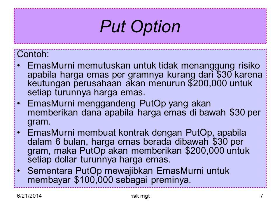6/21/2014risk mgt7 Put Option Contoh: •EmasMurni memutuskan untuk tidak menanggung risiko apabila harga emas per gramnya kurang dari $30 karena keutungan perusahaan akan menurun $200,000 untuk setiap turunnya harga emas.