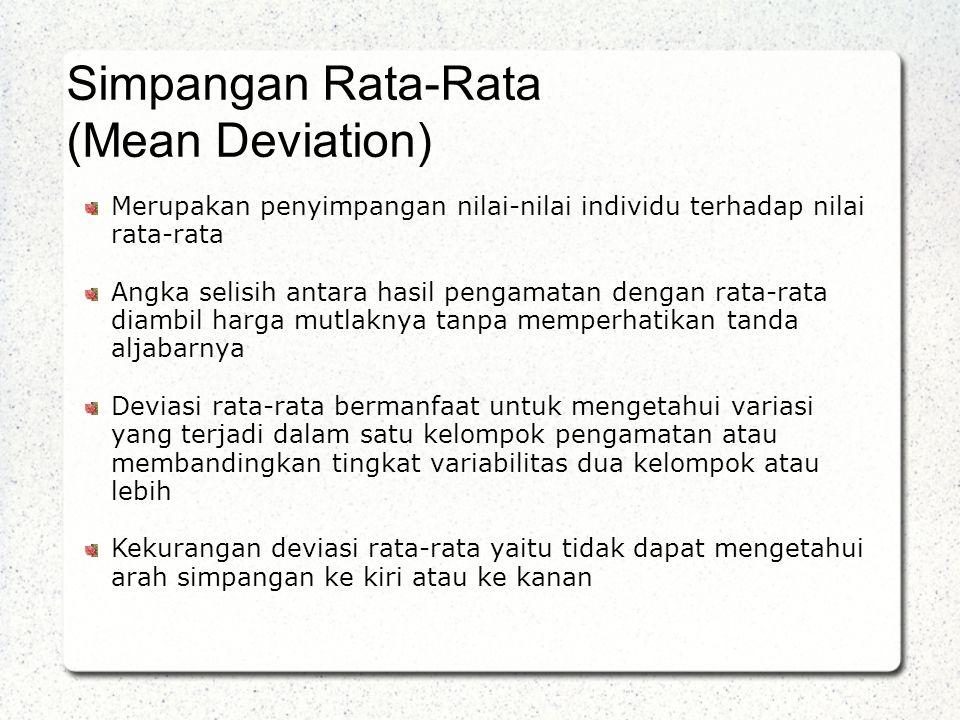 Merupakan penyimpangan nilai-nilai individu terhadap nilai rata-rata Angka selisih antara hasil pengamatan dengan rata-rata diambil harga mutlaknya tanpa memperhatikan tanda aljabarnya Deviasi rata-rata bermanfaat untuk mengetahui variasi yang terjadi dalam satu kelompok pengamatan atau membandingkan tingkat variabilitas dua kelompok atau lebih Kekurangan deviasi rata-rata yaitu tidak dapat mengetahui arah simpangan ke kiri atau ke kanan Simpangan Rata-Rata (Mean Deviation)