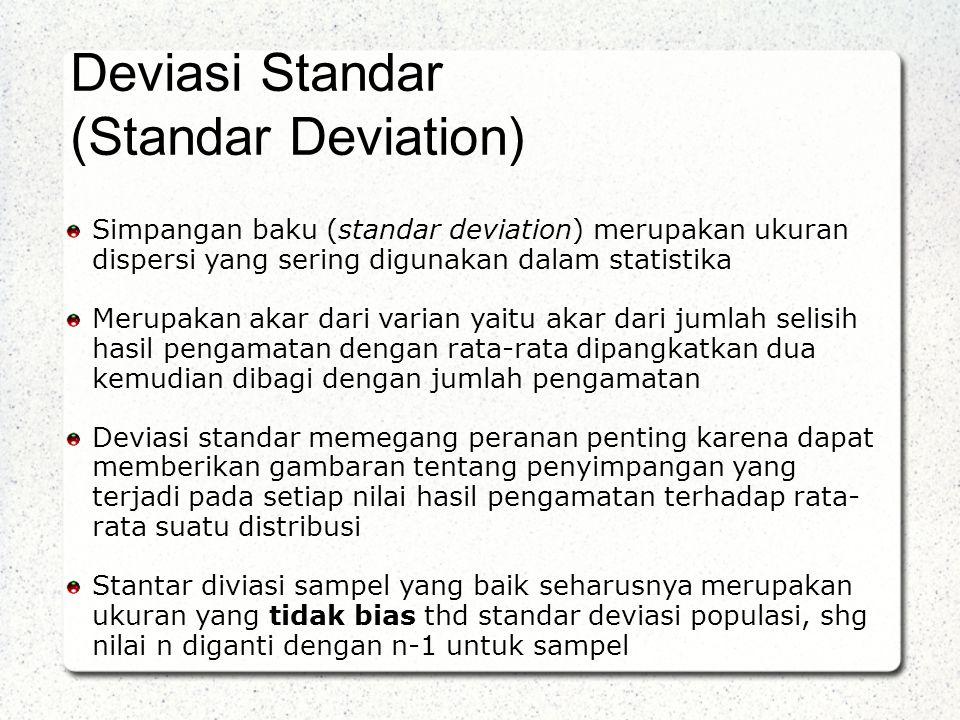 Simpangan baku (standar deviation) merupakan ukuran dispersi yang sering digunakan dalam statistika Merupakan akar dari varian yaitu akar dari jumlah selisih hasil pengamatan dengan rata-rata dipangkatkan dua kemudian dibagi dengan jumlah pengamatan Deviasi standar memegang peranan penting karena dapat memberikan gambaran tentang penyimpangan yang terjadi pada setiap nilai hasil pengamatan terhadap rata- rata suatu distribusi Stantar diviasi sampel yang baik seharusnya merupakan ukuran yang tidak bias thd standar deviasi populasi, shg nilai n diganti dengan n-1 untuk sampel Deviasi Standar (Standar Deviation)