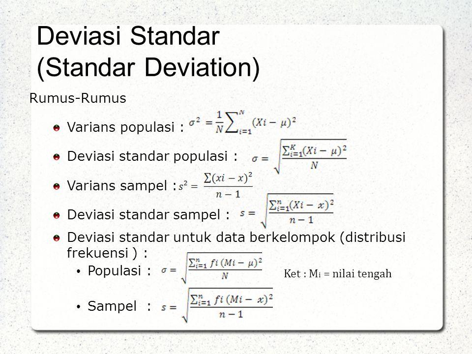 Rumus-Rumus Varians populasi : Deviasi standar populasi : Varians sampel : Deviasi standar sampel : Deviasi standar untuk data berkelompok (distribusi frekuensi ) : • Populasi : • Sampel : Deviasi Standar (Standar Deviation) Ket : M i = nilai tengah