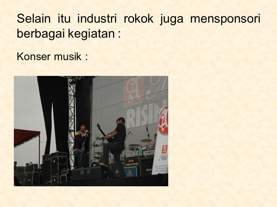 Selain itu industri rokok juga mensponsori berbagai kegiatan : Konser musik :
