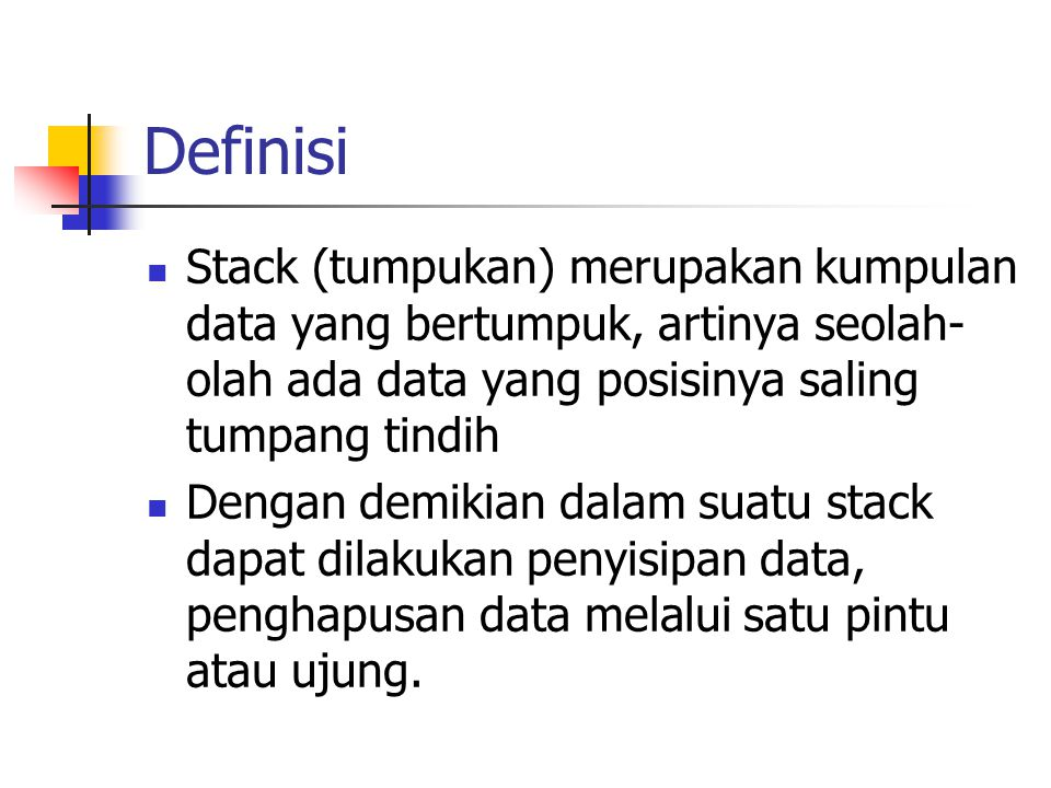 Definisi  Stack (tumpukan) merupakan kumpulan data yang bertumpuk, artinya seolah- olah ada data yang posisinya saling tumpang tindih  Dengan demiki