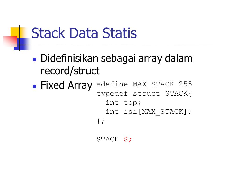 Stack Data Statis  Didefinisikan sebagai array dalam record/struct  Fixed Array #define MAX_STACK 255 typedef struct STACK{ int top; int isi[MAX_STA