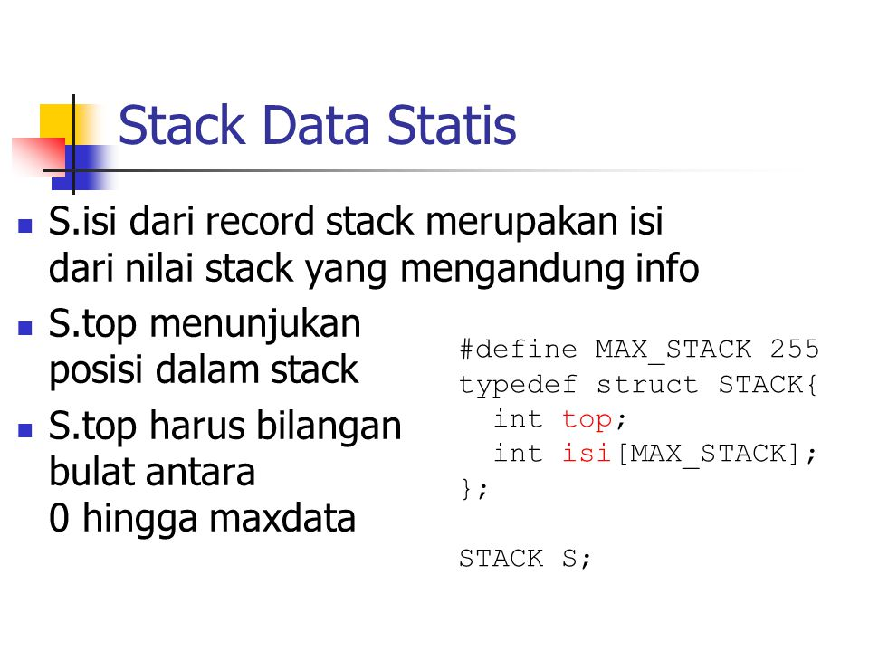 Stack Data Statis  S.isi dari record stack merupakan isi dari nilai stack yang mengandung info  S.top menunjukan posisi dalam stack  S.top harus bi