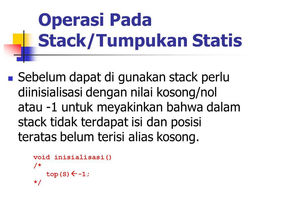 Operasi Pada Stack/Tumpukan Statis  Sebelum dapat di gunakan stack perlu diinisialisasi dengan nilai kosong/nol atau -1 untuk meyakinkan bahwa dalam