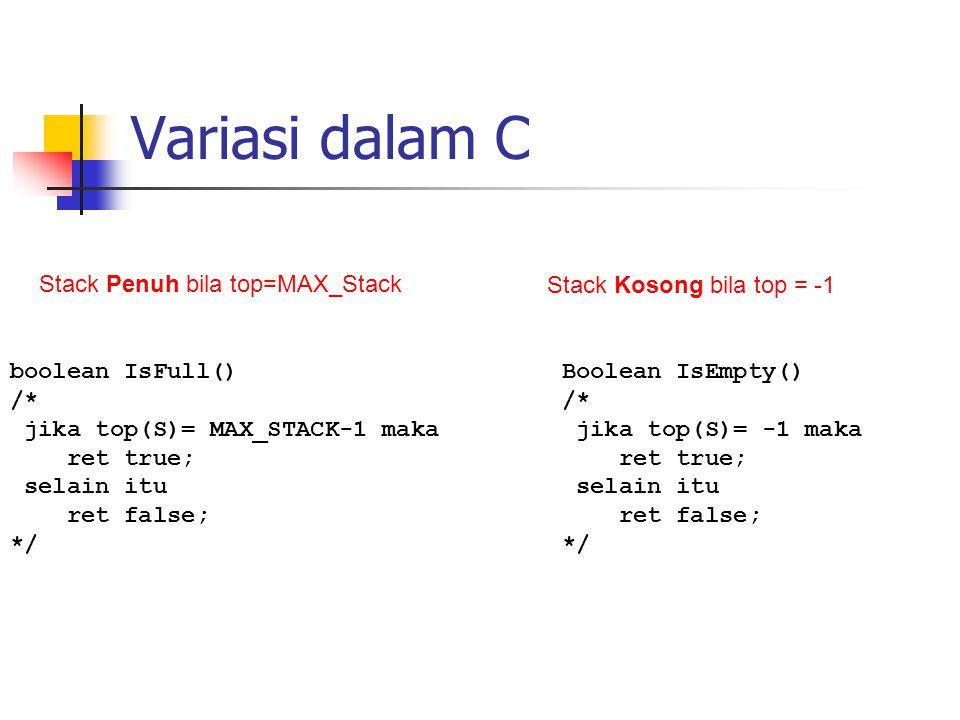 Variasi dalam C Boolean IsEmpty() /* jika top(S)= -1 maka ret true; selain itu ret false; */ boolean IsFull() /* jika top(S)= MAX_STACK-1 maka ret tru