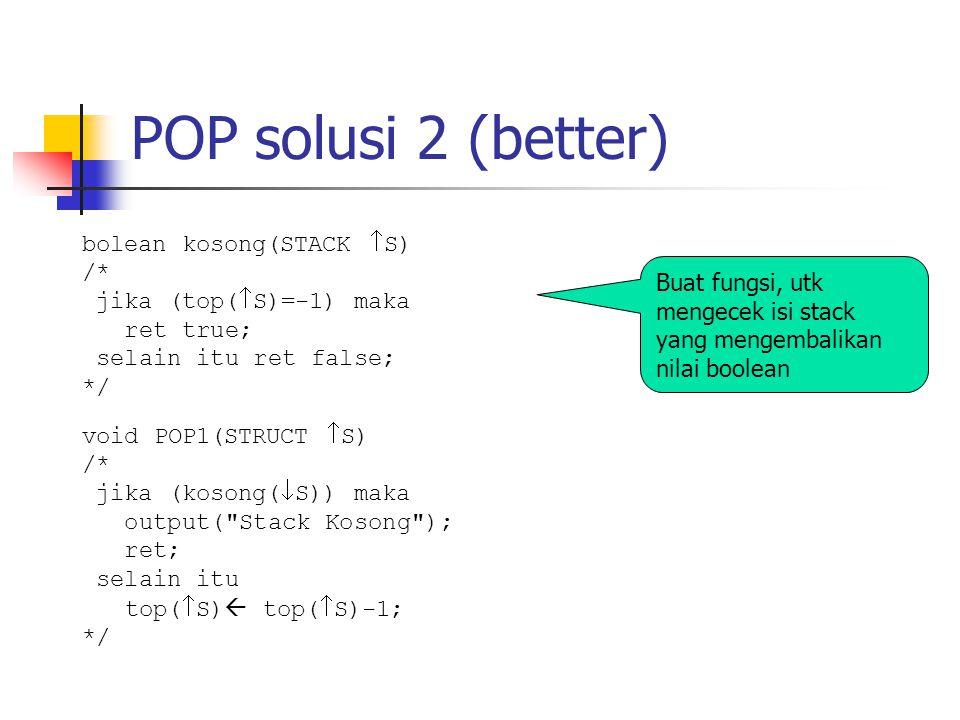 POP solusi 2 (better) Buat fungsi, utk mengecek isi stack yang mengembalikan nilai boolean void POP1(STRUCT  S) /* jika (kosong(  S)) maka output(