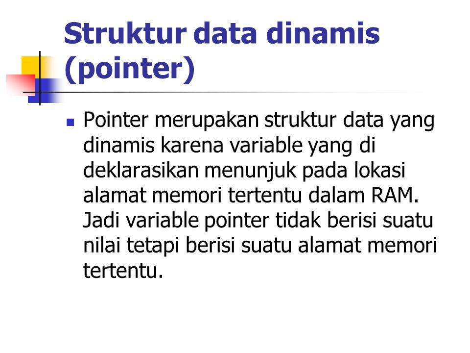 Struktur data dinamis (pointer)  Pointer merupakan struktur data yang dinamis karena variable yang di deklarasikan menunjuk pada lokasi alamat memori