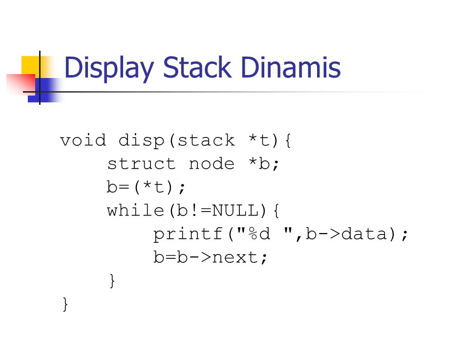 Display Stack Dinamis void disp(stack *t){ struct node *b; b=(*t); while(b!=NULL){ printf(