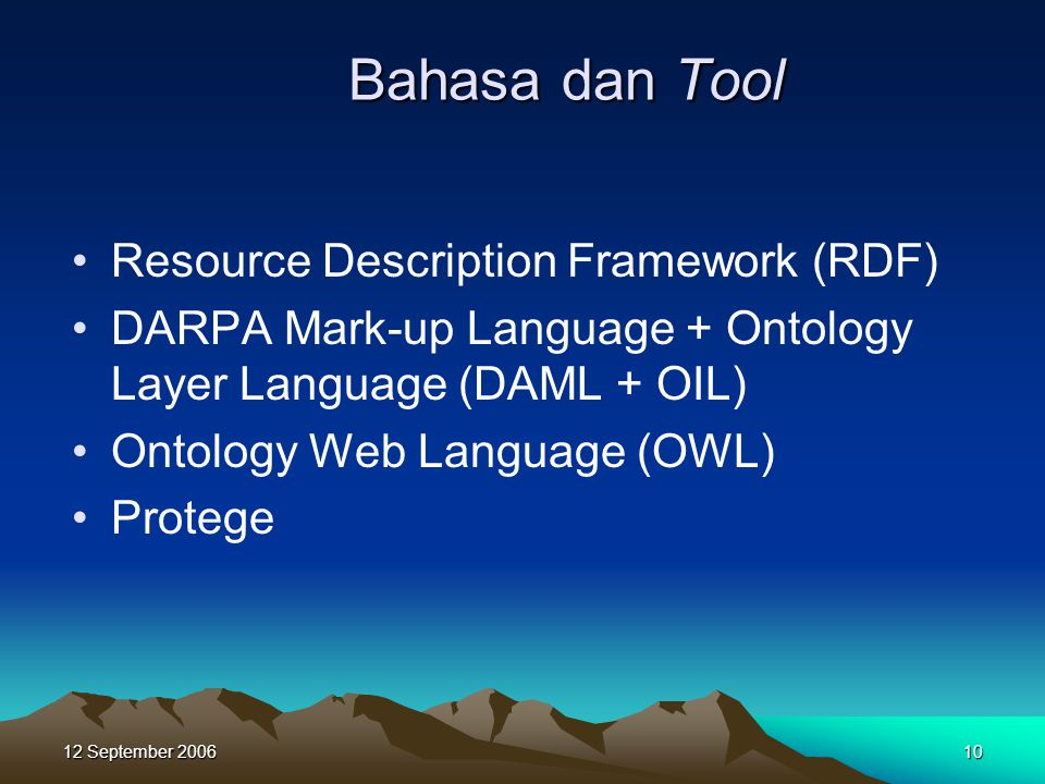 12 September Bahasa dan Tool •Resource Description Framework (RDF) •DARPA Mark-up Language + Ontology Layer Language (DAML + OIL) •Ontology Web Language (OWL) •Protege