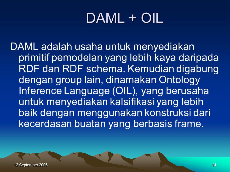12 September 200614 DAML + OIL DAML adalah usaha untuk menyediakan primitif pemodelan yang lebih kaya daripada RDF dan RDF schema. Kemudian digabung d