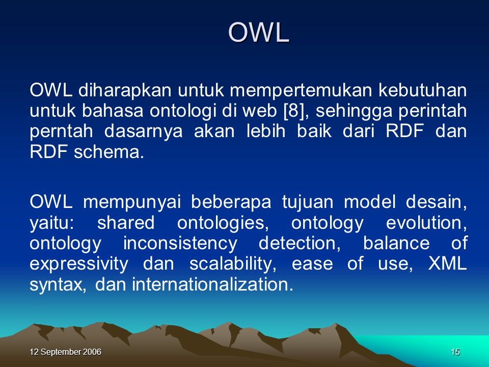 12 September 200615 OWL OWL diharapkan untuk mempertemukan kebutuhan untuk bahasa ontologi di web [8], sehingga perintah perntah dasarnya akan lebih b
