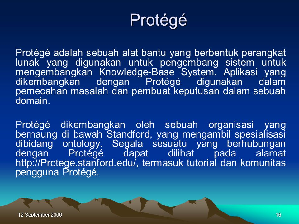 12 September 200616 Protégé Protégé adalah sebuah alat bantu yang berbentuk perangkat lunak yang digunakan untuk pengembang sistem untuk mengembangkan
