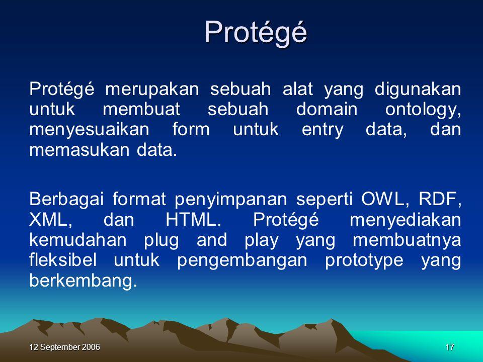 12 September 200617 Protégé Protégé merupakan sebuah alat yang digunakan untuk membuat sebuah domain ontology, menyesuaikan form untuk entry data, dan
