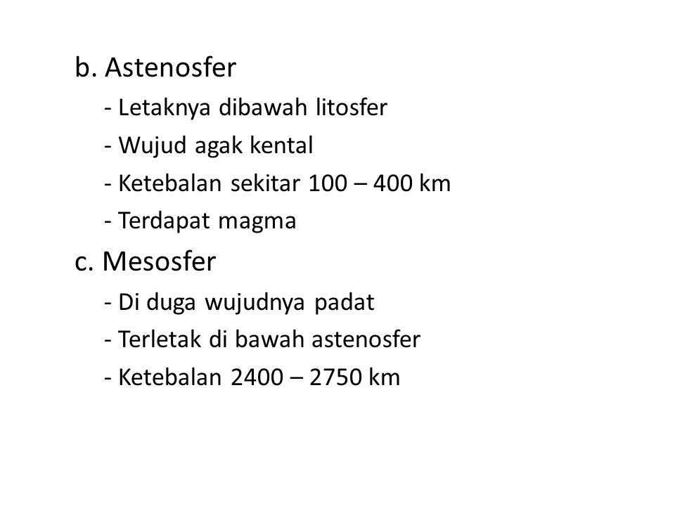 b. Astenosfer - Letaknya dibawah litosfer - Wujud agak kental - Ketebalan sekitar 100 – 400 km - Terdapat magma c. Mesosfer - Di duga wujudnya padat -