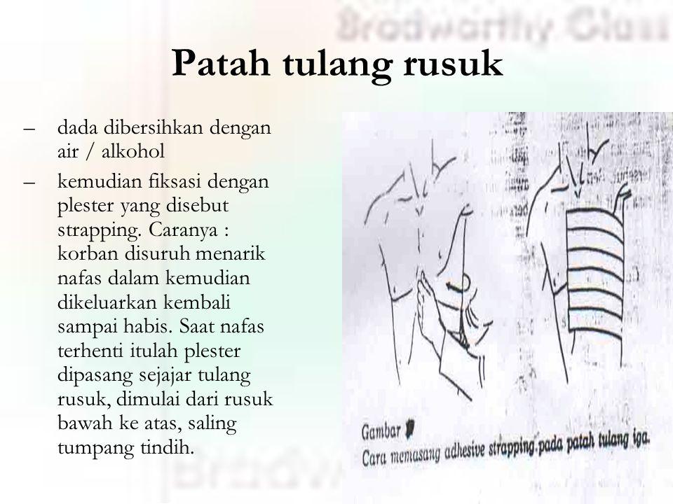 Patah tulang rusuk –dada dibersihkan dengan air / alkohol –kemudian fiksasi dengan plester yang disebut strapping.