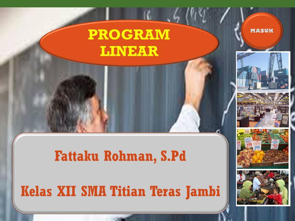 Fattaku Rohman, S.Pd Kelas XII SMA Titian Teras Jambi PROGRAM LINEAR