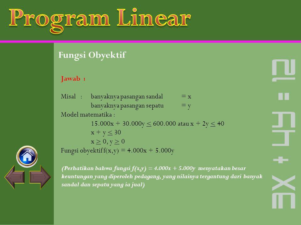 Fungsi Obyektif Fungsi obyektif atau fungsi sasaran atau fungsi tujuan adalah fungsi yang berbentuk f(x,y) = ax + by yang akan ditentukan nilai optimu