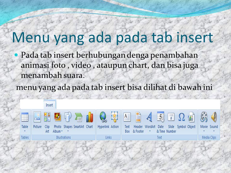 Menu yang ada pada tab insert  Pada tab insert berhubungan denga penambahan animasi foto, video, ataupun chart, dan bisa juga menambah suara.