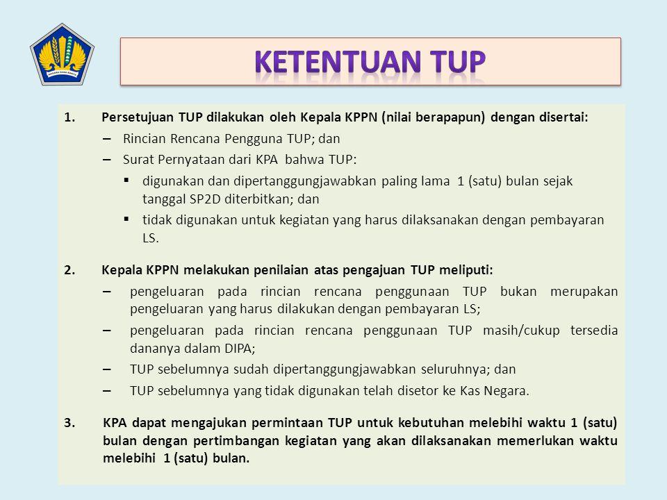 1.Persetujuan TUP dilakukan oleh Kepala KPPN (nilai berapapun) dengan disertai: – Rincian Rencana Pengguna TUP; dan – Surat Pernyataan dari KPA bahwa