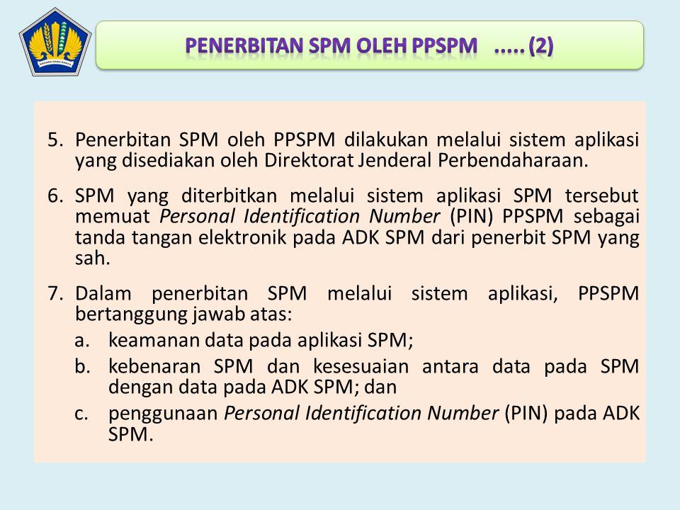 5.Penerbitan SPM oleh PPSPM dilakukan melalui sistem aplikasi yang disediakan oleh Direktorat Jenderal Perbendaharaan. 6.SPM yang diterbitkan melalui