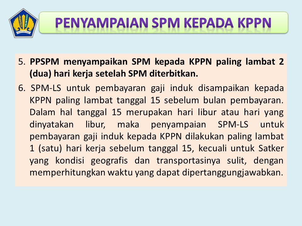 5. PPSPM menyampaikan SPM kepada KPPN paling lambat 2 (dua) hari kerja setelah SPM diterbitkan. 6. SPM-LS untuk pembayaran gaji induk disampaikan kepa
