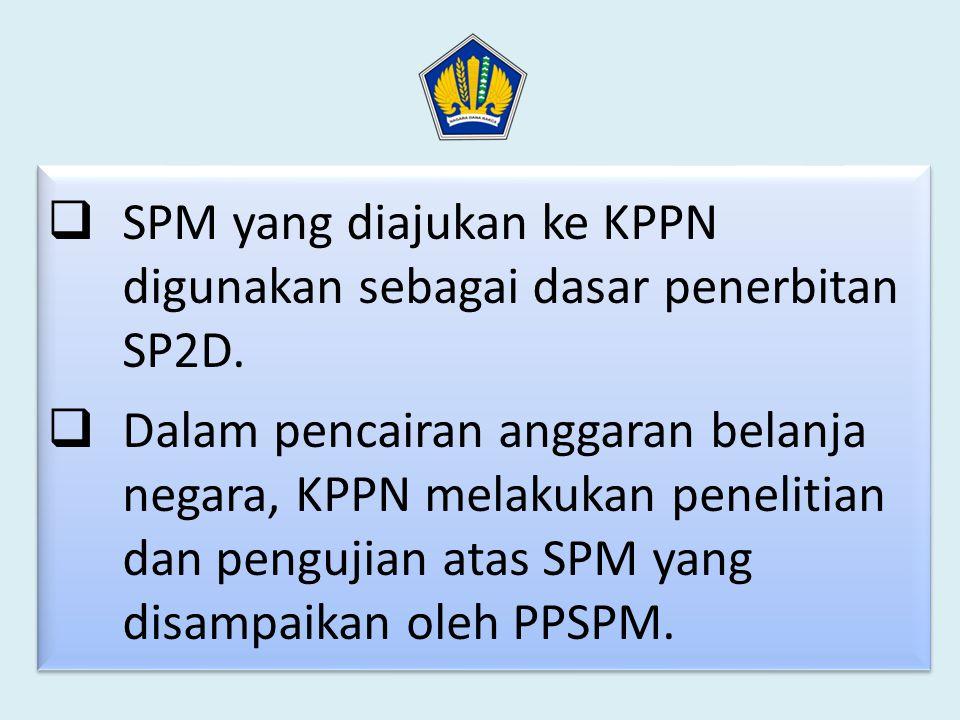 Penelitian dan Pengujian SPM oleh KPPN  SPM yang diajukan ke KPPN digunakan sebagai dasar penerbitan SP2D.  Dalam pencairan anggaran belanja negara,
