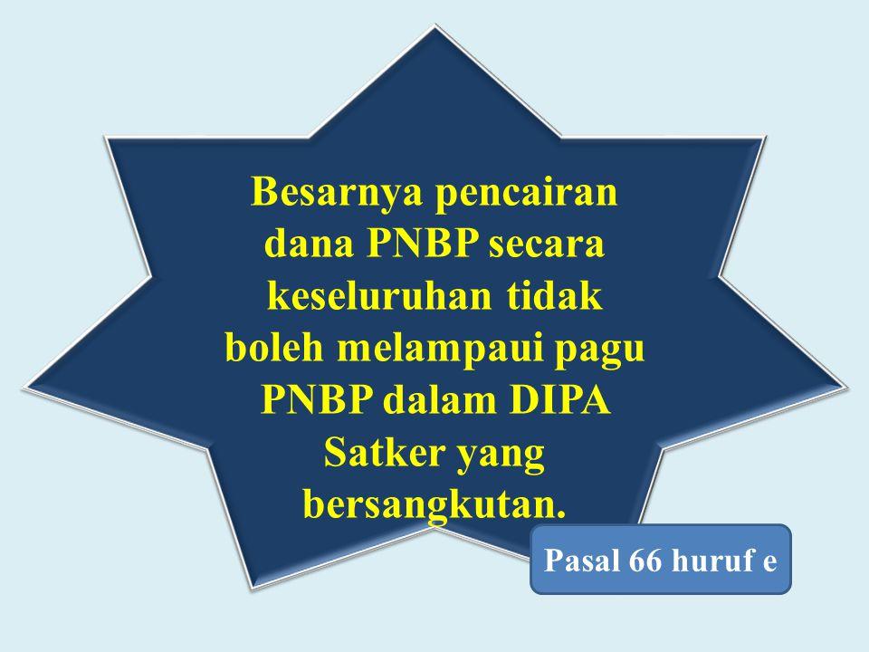 Besarnya pencairan dana PNBP secara keseluruhan tidak boleh melampaui pagu PNBP dalam DIPA Satker yang bersangkutan. Pasal 66 huruf e