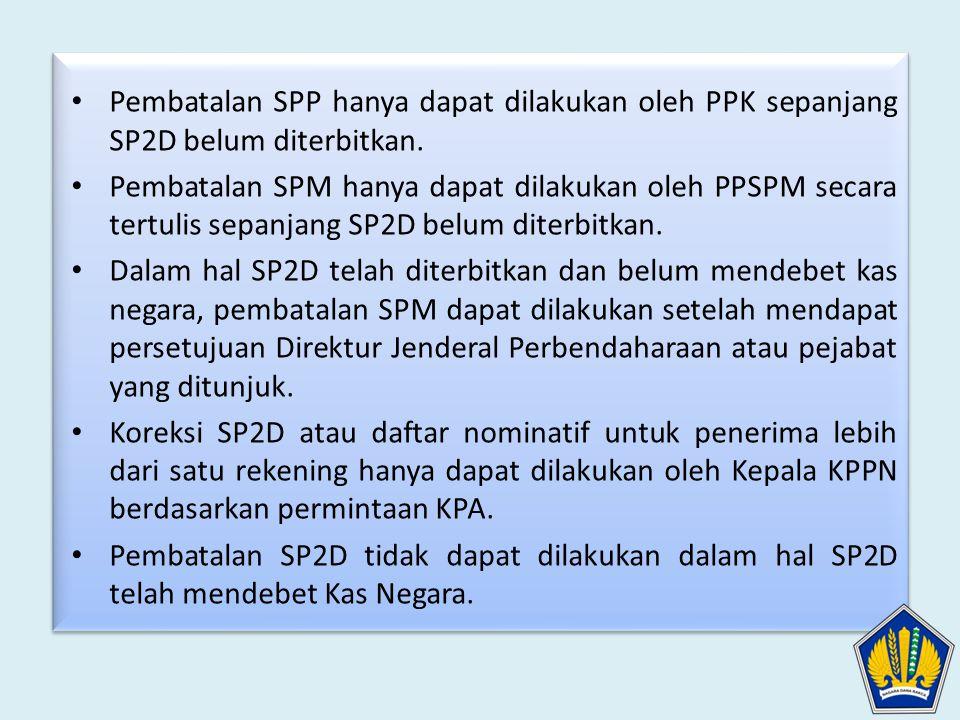 • Pembatalan SPP hanya dapat dilakukan oleh PPK sepanjang SP2D belum diterbitkan. • Pembatalan SPM hanya dapat dilakukan oleh PPSPM secara tertulis se