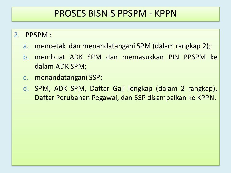 2.PPSPM : a.mencetak dan menandatangani SPM (dalam rangkap 2); b.membuat ADK SPM dan memasukkan PIN PPSPM ke dalam ADK SPM; c.menandatangani SSP; d.SP