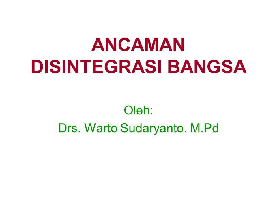 ANCAMAN DISINTEGRASI BANGSA Oleh: Drs. Warto Sudaryanto. M.Pd