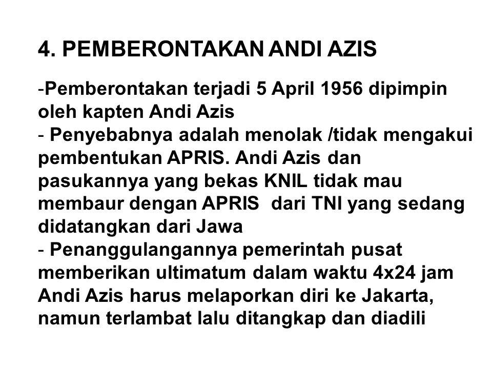 4. PEMBERONTAKAN ANDI AZIS -Pemberontakan terjadi 5 April 1956 dipimpin oleh kapten Andi Azis - Penyebabnya adalah menolak /tidak mengakui pembentukan