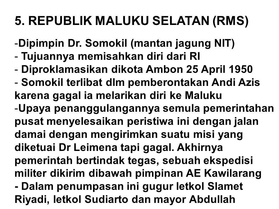 5. REPUBLIK MALUKU SELATAN (RMS) -Dipimpin Dr. Somokil (mantan jagung NIT) - Tujuannya memisahkan diri dari RI - Diproklamasikan dikota Ambon 25 April