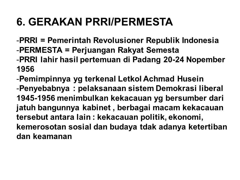 6. GERAKAN PRRI/PERMESTA -PRRI = Pemerintah Revolusioner Republik Indonesia -PERMESTA = Perjuangan Rakyat Semesta -PRRI lahir hasil pertemuan di Padan