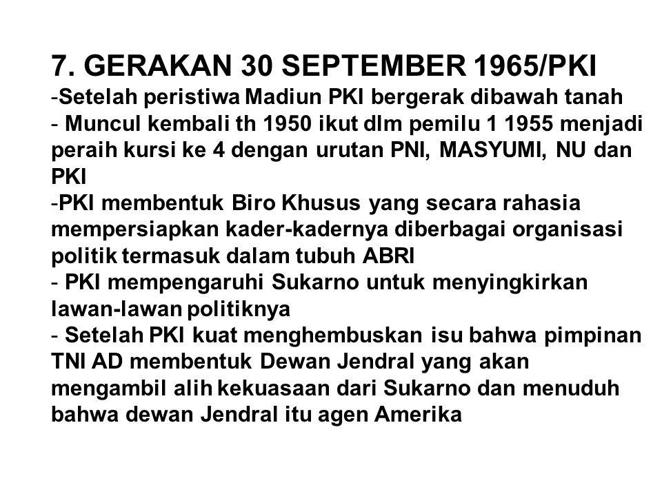 7. GERAKAN 30 SEPTEMBER 1965/PKI -Setelah peristiwa Madiun PKI bergerak dibawah tanah - Muncul kembali th 1950 ikut dlm pemilu 1 1955 menjadi peraih k