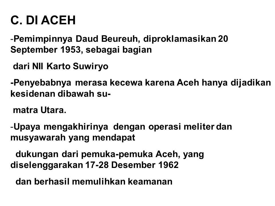C. DI ACEH -Pemimpinnya Daud Beureuh, diproklamasikan 20 September 1953, sebagai bagian dari NII Karto Suwiryo -Penyebabnya merasa kecewa karena Aceh