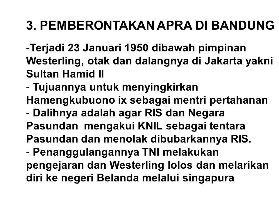 3. PEMBERONTAKAN APRA DI BANDUNG -Terjadi 23 Januari 1950 dibawah pimpinan Westerling, otak dan dalangnya di Jakarta yakni Sultan Hamid II - Tujuannya