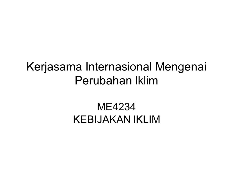 Kerjasama Internasional Mengenai Perubahan Iklim ME4234 KEBIJAKAN IKLIM