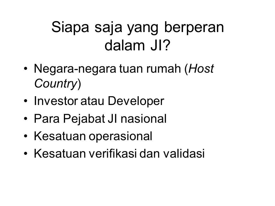 Siapa saja yang berperan dalam JI? •Negara-negara tuan rumah (Host Country) •Investor atau Developer •Para Pejabat JI nasional •Kesatuan operasional •