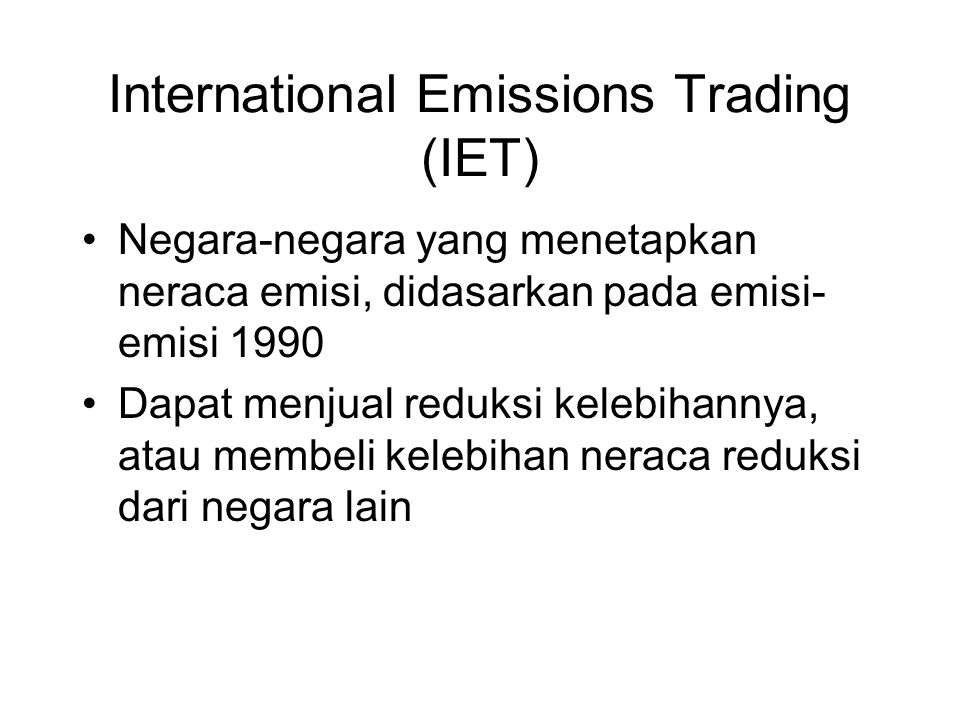 International Emissions Trading (IET) •Negara-negara yang menetapkan neraca emisi, didasarkan pada emisi- emisi 1990 •Dapat menjual reduksi kelebihann