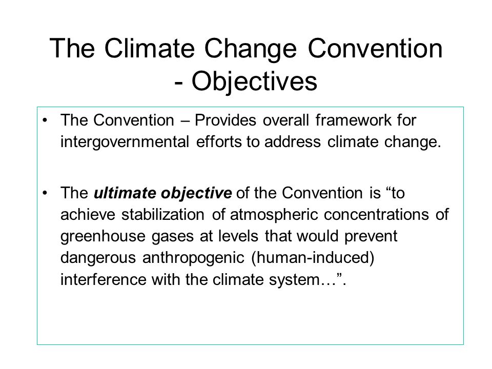 The Climate Change Convention - Objectives •The Convention – Provides overall framework for intergovernmental efforts to address climate change. •The