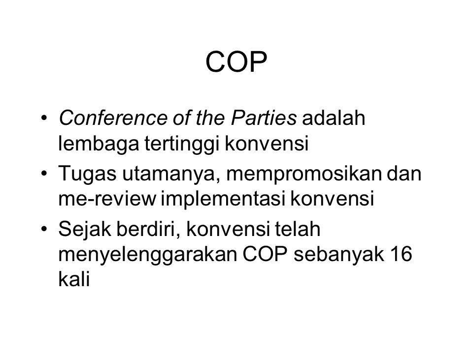 COP •Conference of the Parties adalah lembaga tertinggi konvensi •Tugas utamanya, mempromosikan dan me-review implementasi konvensi •Sejak berdiri, ko