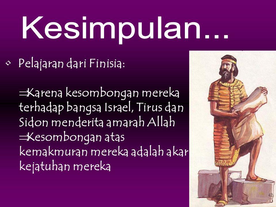 • Pelajaran dari Finisia:  Karena kesombongan mereka terhadap bangsa Israel, Tirus dan Sidon menderita amarah Allah  Kesombongan atas kemakmuran mer
