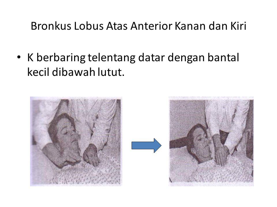 Bronkus Lobus Atas Anterior Kanan dan Kiri • K berbaring telentang datar dengan bantal kecil dibawah lutut.