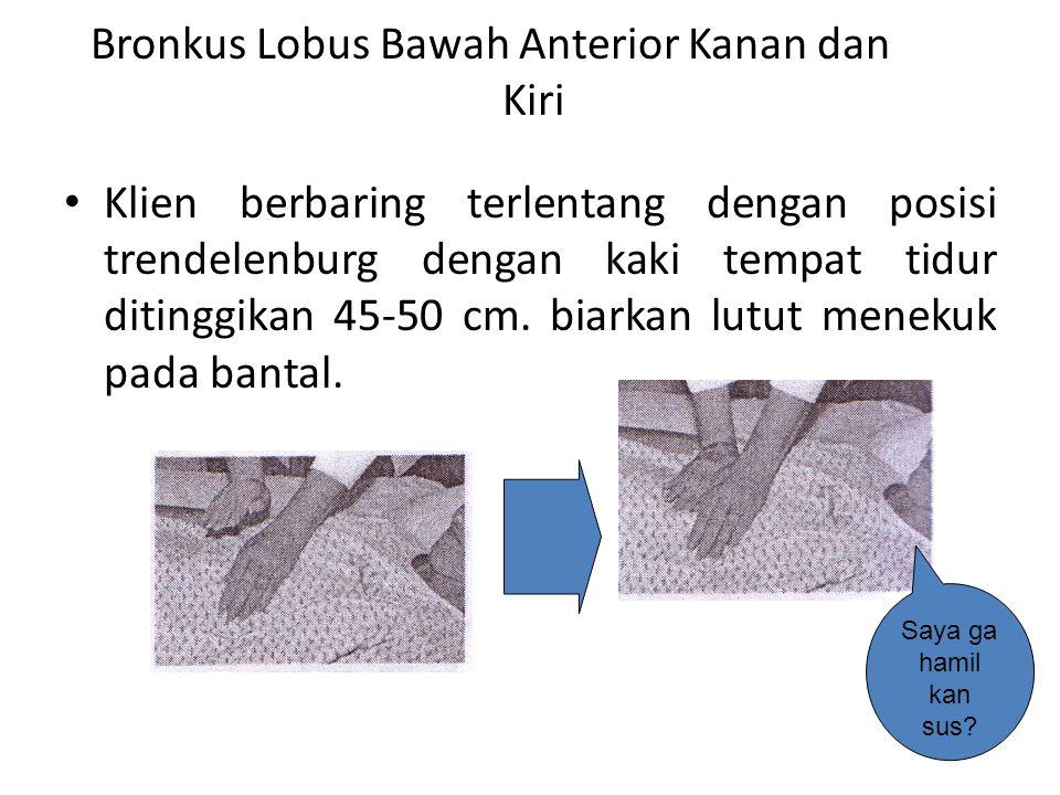 Bronkus Lobus Bawah Anterior Kanan dan Kiri • Klien berbaring terlentang dengan posisi trendelenburg dengan kaki tempat tidur ditinggikan 45-50 cm. bi