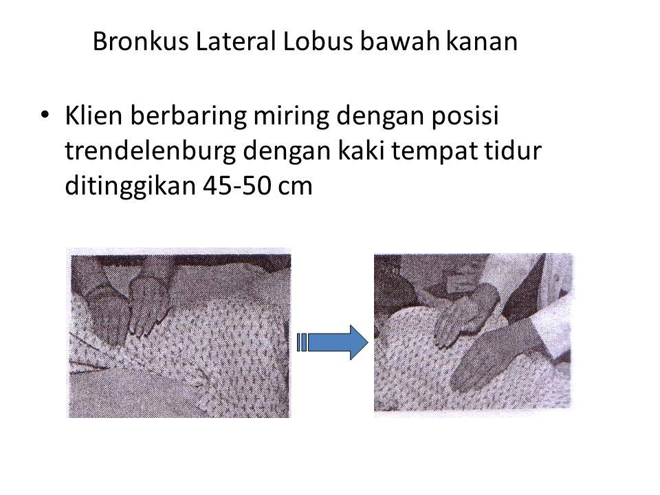 Bronkus Lateral Lobus bawah kanan • Klien berbaring miring dengan posisi trendelenburg dengan kaki tempat tidur ditinggikan 45-50 cm