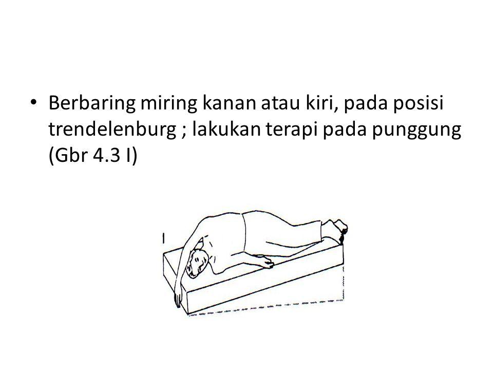 • Berbaring miring kanan atau kiri, pada posisi trendelenburg ; lakukan terapi pada punggung (Gbr 4.3 I)