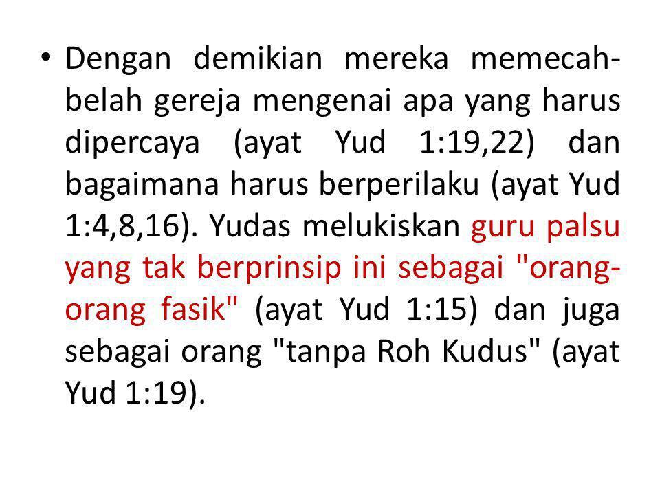 • Dengan demikian mereka memecah- belah gereja mengenai apa yang harus dipercaya (ayat Yud 1:19,22) dan bagaimana harus berperilaku (ayat Yud 1:4,8,16