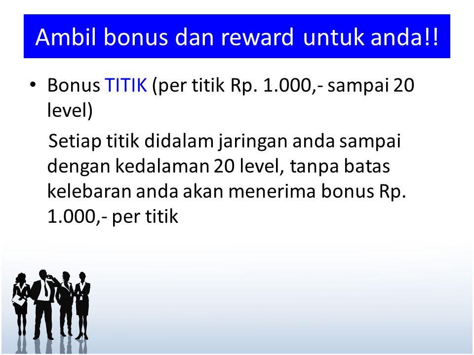 • Bonus TITIK (per titik Rp. 1.000,- sampai 20 level) Setiap titik didalam jaringan anda sampai dengan kedalaman 20 level, tanpa batas kelebaran anda