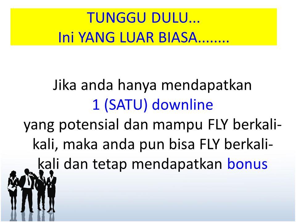 TUNGGU DULU... Ini YANG LUAR BIASA........ Jika anda hanya mendapatkan 1 (SATU) downline yang potensial dan mampu FLY berkali- kali, maka anda pun bis